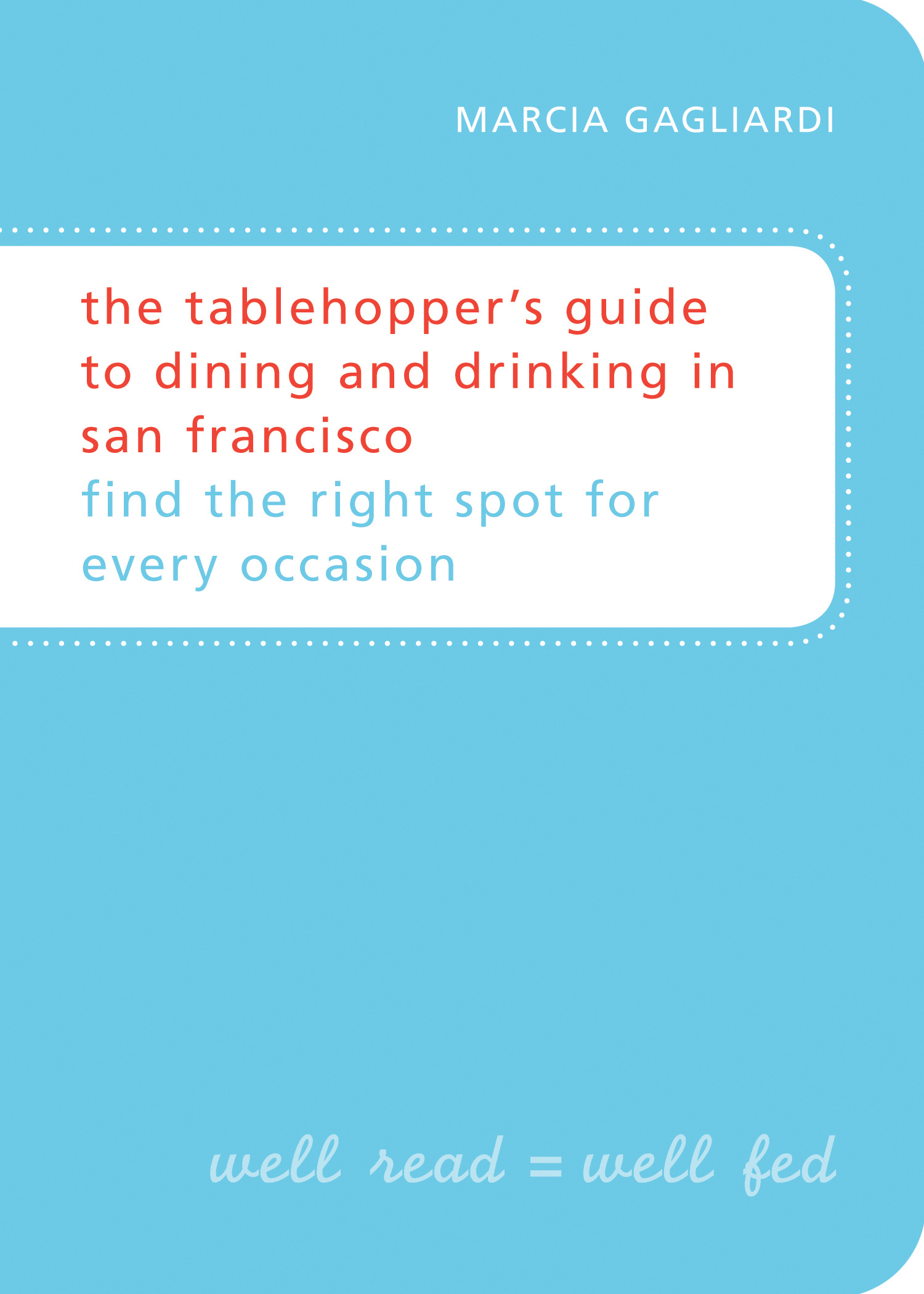 The Tablehoppers Guide to Dining and Drinking in San Francisco: Find the Right Spot for Every Occasion.